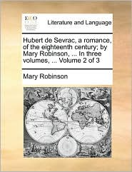 Hubert de Sevrac, a Romance, of the Eighteenth Century; By Mary Robinson, ... in Three Volumes, ... Volume 2 of 3