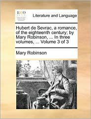 Hubert de Sevrac, a Romance, of the Eighteenth Century; By Mary Robinson, ... in Three Volumes, ... Volume 3 of 3