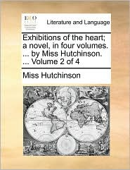 Exhibitions of the Heart; A Novel, in Four Volumes. ... by Miss Hutchinson. ... Volume 2 of 4