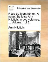 Rosa de Montmorien. a Novel. by Miss Ann Hilditch. in Two Volumes. ... Volume 1 of 2