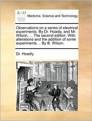 Observations on a Series of Electrical Experiments. by Dr. Hoadly, and Mr. Wilson, ... the Second Edition. with Alterations and the Addition of Some E