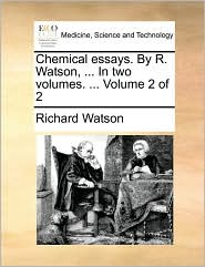 Chemical Essays. by R. Watson, ... in Two Volumes. ... Volume 2 of 2