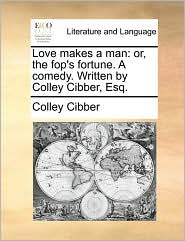 Love Makes a Man: Or, the Fop's Fortune. a Comedy. Written by Colley Cibber, Esq.