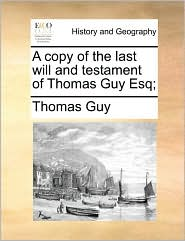 A Copy of the Last Will and Testament of Thomas Guy Esq;