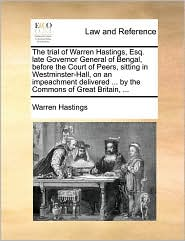 The Trial of Warren Hastings, Esq. Late Governor General of Bengal, Before the Court of Peers, Sitting in Westminster-Hall, on an Impeachment Delivere