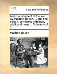 A New Abridgment of the Law. by Matthew Bacon, ... the Fifth Edition, Corrected; With Many Additional Notes ... Volume 4 of 5