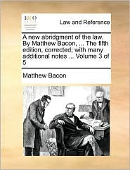 A New Abridgment of the Law. by Matthew Bacon, ... the Fifth Edition, Corrected; With Many Additional Notes ... Volume 3 of 5