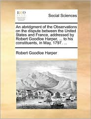 An Abridgment of the Observations on the Dispute Between the United States and France, Addressed by Robert Goodloe Harper, ... to His Constituents, i