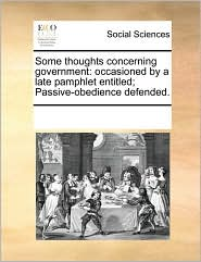 Some Thoughts Concerning Government: Occasioned by a Late Pamphlet Entitled; Passive-Obedience Defended.