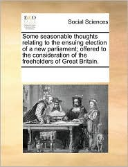 Some Seasonable Thoughts Relating to the Ensuing Election of a New Parliament; Offered to the Consideration of the Freeholders of Great Britain.