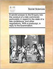 A  Candid Answer to the Enquiry Into the Conduct of a Late Commoner; Particularly in Regard to the State of a Late Conference, and Other Negotiations