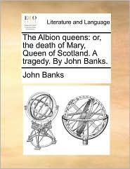 The Albion Queens: Or, the Death of Mary, Queen of Scotland. a Tragedy. by John Banks.