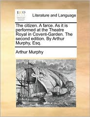 The Citizen. a Farce. as It Is Performed at the Theatre Royal in Covent-Garden. the Second Edition. by Arthur Murphy, Esq.