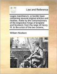 Leges Marchiarum, or Border-Laws: Containing Several Original Articles and Treaties, Made by the Commissioners of the Respective Kings of England and