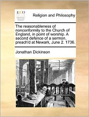 The Reasonableness of Nonconformity to the Church of England, in Point of Worship. a Second Defence of a Sermon, Preach'd at Newark, June 2. 1736.