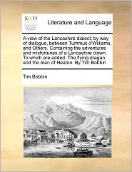 A  View of the Lancashire Dialect; By Way of Dialogue, Between Tummus O'Williams, and Others. Containing the Adventures and Misfortunes of a Lancashi