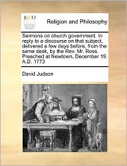 Sermons on Church Government. in Reply to a Discourse on That Subject, Delivered a Few Days Before, from the Same Desk, by the REV. Mr. Ross. Preached