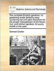 The Complete English Gardener: Or, Gardening Made Perfectly Easy: Containing Full and Plain Directions for the Proper Management of the Flower, Fruit