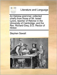 An Hebrew Grammar, Collected Chiefly from Those of Mr. Israel Lyons, Teacher of Hebrew in the University of Cambridge; And the REV. Richard Grey, D.D