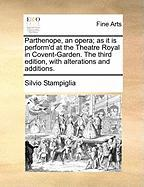 Parthenope, an Opera; As It Is Perform'd at the Theatre Royal in Covent-Garden. the Third Edition, with Alterations and Additions.