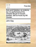 Acis and Galatea: An Oratorio. as It Is Performed at the Theatre Royal in Covent Garden. Set to Music by Mr. Handel.