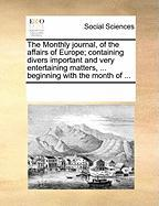 The Monthly Journal, of the Affairs of Europe; Containing Divers Important and Very Entertaining Matters, ... Beginning with the Month of ...