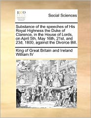 Substance of the Speeches of His Royal Highness the Duke of Clarence, in the House of Lords, on April 5th, May 16th, 21st, and 23d, 1800, Against the