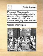 President Washington's Resignation and Address to the Citizens of the United States, September 17, 1796. an Invaluable Legacy to Americans.