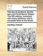 The Law of Evidence. by the Late Lord Chief Baron Gilbert. the Fifth Edition, Corrected; With Many Additions; And a Complete Table to the Whole.