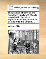 The Practice of Farming and Husbandry in All Sorts of Soils, According to the Latest Improvements, Very Useful for All Landlords and Tenants, ...