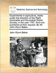 Experiments in Agriculture, Made Under the Direction of the Right Honorable and Honorable Dublin Society, in the Year 1767. and Now Published at Their