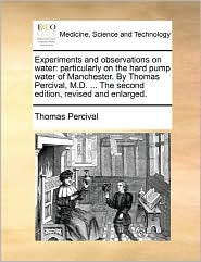 Experiments and Observations on Water: Particularly on the Hard Pump Water of Manchester. by Thomas Percival, M.D. ... the Second Edition, Revised and