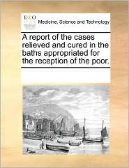 A Report of the Cases Relieved and Cured in the Baths Appropriated for the Reception of the Poor.