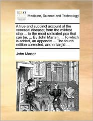 A  True and Succinct Account of the Venereal Disease; From the Mildest Clap ... to the Most Radicated Pox That Can Be, ... by John Marten, ... to Whi