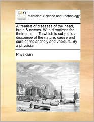 A  Treatise of Diseases of the Head, Brain & Nerves. with Directions for Their Cure, ... to Which Is Subjoin'd a Discourse of the Nature, Cause and C