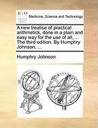 A New Treatise of Practical Arithmetick, Done in a Plain and Easy Way for the Use of All, ... the Third Edition. by Humphry Johnson, ...
