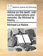 Advice on the Teeth: With Some Observations and Remarks. by Michael Le Maitre, ...