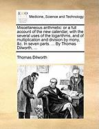 Miscellaneous Arithmetic: Or a Full Account of the New Calendar; With the Several Uses of the Logarithms, and of Multiplication and Division by