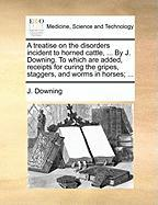 A  Treatise on the Disorders Incident to Horned Cattle, ... by J. Downing. to Which Are Added, Receipts for Curing the Gripes, Staggers, and Worms in