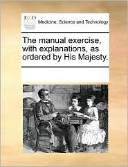 The Manual Exercise, with Explanations, as Ordered by His Majesty.