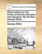Observations on the Theory of Electric Attraction and Repulsion. by the REV. George Miller, ...