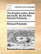The English Orator. Book the Fourth. by the REV. Richard Polwhele, ...