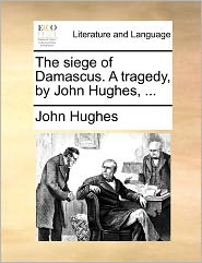 The Siege of Damascus. a Tragedy, by John Hughes, ...