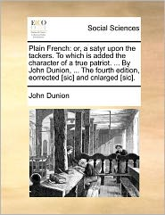 Plain French: Or, a Satyr Upon the Tackers. to Which Is Added the Character of a True Patriot. ... by John Dunion, ... the Fourth Ed