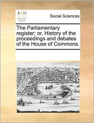 The Parliamentary Register; Or, History of the Proceedings and Debates of the House of Commons.