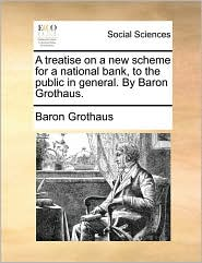 A Treatise on a New Scheme for a National Bank, to the Public in General. by Baron Grothaus.