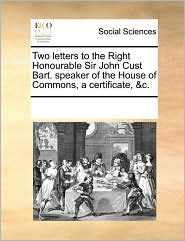 Two Letters to the Right Honourable Sir John Cust Bart. Speaker of the House of Commons, a Certificate, &C.