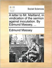 A Letter to Mr. Maitland, in Vindication of the Sermon Against Inoculation. by Edmund Massey, ...