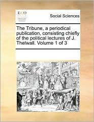 The Tribune, a Periodical Publication, Consisting Chiefly of the Political Lectures of J. Thelwall. Volume 1 of 3