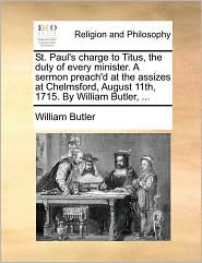 St. Paul's Charge to Titus, the Duty of Every Minister. a Sermon Preach'd at the Assizes at Chelmsford, August 11th, 1715. by William Butler, ...
